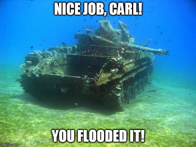 Carl The Tanker | NICE JOB, CARL! YOU FLOODED IT! | image tagged in fish tank,carl,tank,underwater | made w/ Imgflip meme maker