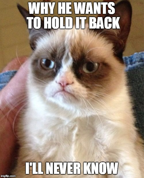 Grumpy Cat Meme | WHY HE WANTS TO HOLD IT BACK I'LL NEVER KNOW | image tagged in memes,grumpy cat | made w/ Imgflip meme maker