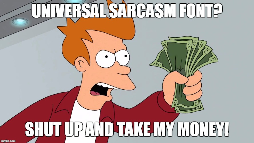 UNIVERSAL SARCASM FONT? SHUT UP AND TAKE MY MONEY! | made w/ Imgflip meme maker