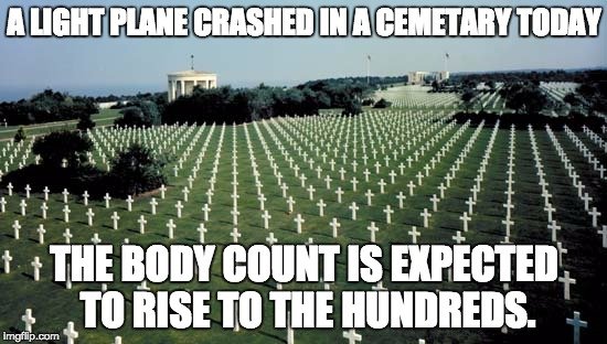 American graveyards in Normandy | A LIGHT PLANE CRASHED IN A CEMETARY TODAY THE BODY COUNT IS EXPECTED TO RISE TO THE HUNDREDS. | image tagged in american graveyards in normandy | made w/ Imgflip meme maker