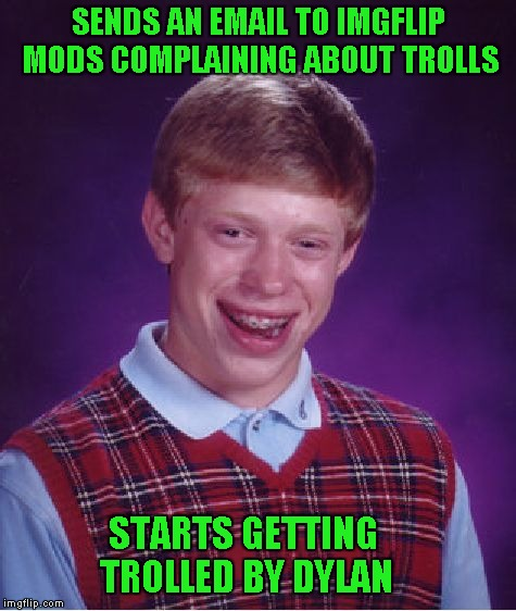 Bad Luck Brian Meme | SENDS AN EMAIL TO IMGFLIP MODS COMPLAINING ABOUT TROLLS STARTS GETTING TROLLED BY DYLAN | image tagged in memes,bad luck brian | made w/ Imgflip meme maker