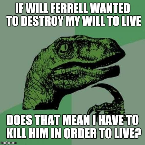 Philosoraptor Meme | IF WILL FERRELL WANTED TO DESTROY MY WILL TO LIVE DOES THAT MEAN I HAVE TO KILL HIM IN ORDER TO LIVE? | image tagged in memes,philosoraptor | made w/ Imgflip meme maker