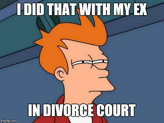 Futurama Fry Meme | I DID THAT WITH MY EX IN DIVORCE COURT | image tagged in memes,futurama fry | made w/ Imgflip meme maker