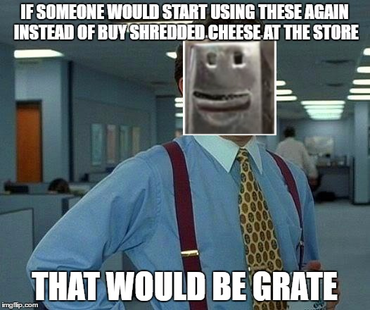 I know it has been cheesy for years.But it feels grate to use this pun | IF SOMEONE WOULD START USING THESE AGAIN INSTEAD OF BUY SHREDDED CHEESE AT THE STORE THAT WOULD BE GRATE | image tagged in memes,that would be great,grate,cheesy | made w/ Imgflip meme maker