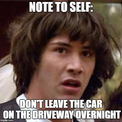 Conspiracy Keanu Meme | NOTE TO SELF: DON'T LEAVE THE CAR ON THE DRIVEWAY OVERNIGHT | image tagged in memes,conspiracy keanu | made w/ Imgflip meme maker