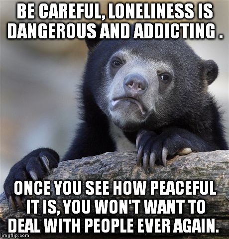 True story... | BE CAREFUL, LONELINESS IS DANGEROUS AND ADDICTING . ONCE YOU SEE HOW PEACEFUL IT IS, YOU WON'T WANT TO DEAL WITH PEOPLE EVER AGAIN. | image tagged in memes,confession bear | made w/ Imgflip meme maker
