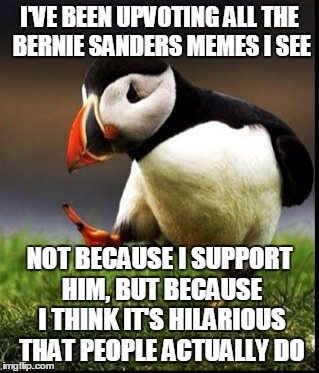 I'VE BEEN UPVOTING ALL THE BERNIE SANDERS MEMES I SEE NOT BECAUSE I SUPPORT HIM, BUT BECAUSE I THINK IT'S HILARIOUS THAT PEOPLE ACTUALLY DO | made w/ Imgflip meme maker