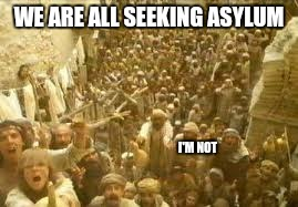 WE ARE ALL SEEKING ASYLUM I'M NOT | made w/ Imgflip meme maker