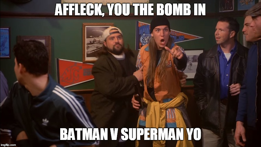 Ben Affleck - Jay and Silent Bob Strike Back | AFFLECK, YOU THE BOMB IN BATMAN V SUPERMAN YO | image tagged in ben affleck,batman v superman,jay and silent bob | made w/ Imgflip meme maker