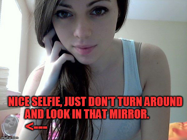 I Always Feel Like Somebody's Watching Me... | <--- NICE SELFIE, JUST DON'T TURN AROUND AND LOOK IN THAT MIRROR. | image tagged in horror,creepy,selfie,what the | made w/ Imgflip meme maker