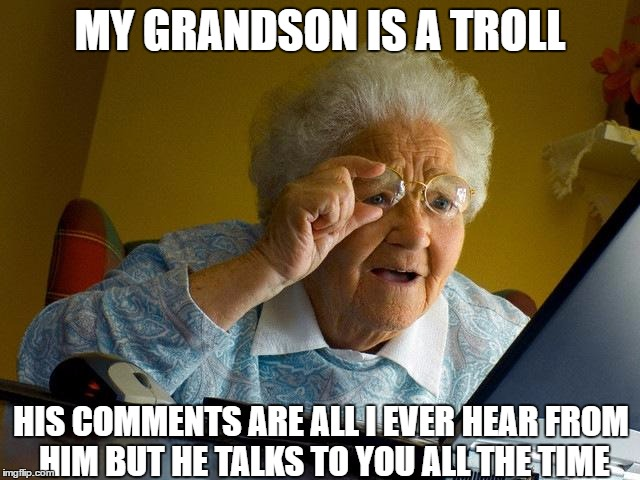 Grandma Finds The Internet Meme | MY GRANDSON IS A TROLL HIS COMMENTS ARE ALL I EVER HEAR FROM HIM BUT HE TALKS TO YOU ALL THE TIME | image tagged in memes,grandma finds the internet | made w/ Imgflip meme maker