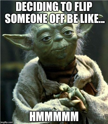 Jedi Master Yoda | DECIDING TO FLIP SOMEONE OFF BE LIKE... HMMMMM | image tagged in jedi master yoda | made w/ Imgflip meme maker