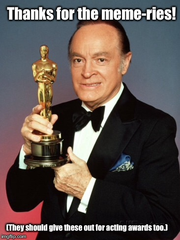 Image what he would have posted. |  Thanks for the meme-ries! (They should give these out for acting awards too.) | image tagged in memes,bob hope,acadamy award,meme award | made w/ Imgflip meme maker