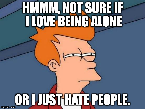 Futurama Fry Meme | HMMM, NOT SURE IF I LOVE BEING ALONE OR I JUST HATE PEOPLE. | image tagged in memes,futurama fry | made w/ Imgflip meme maker