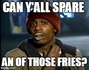 Y'all Got Any More Of That Meme | CAN Y'ALL SPARE AN OF THOSE FRIES? | image tagged in memes,yall got any more of | made w/ Imgflip meme maker