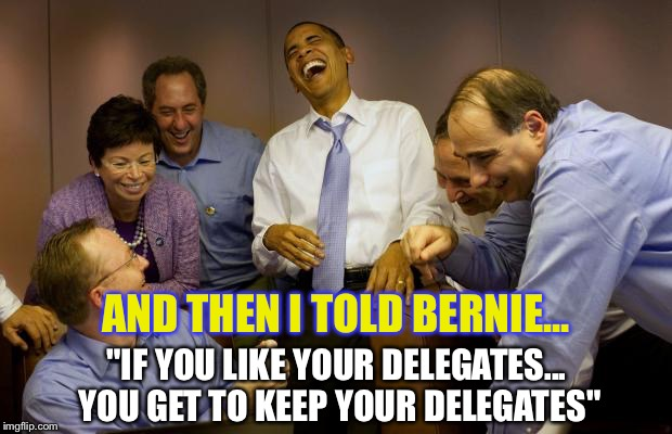 "I'm sorry, was there a misunderstanding? |  AND THEN I TOLD BERNIE... ""IF YOU LIKE YOUR DELEGATES... YOU GET TO KEEP YOUR DELEGATES"" 