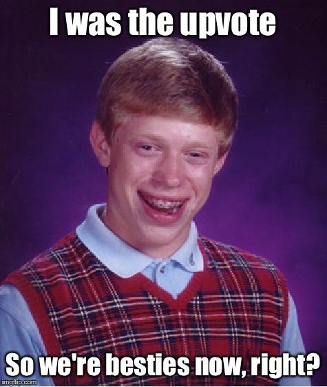 Bad Luck Brian Meme | I was the upvote So we're besties now, right? | image tagged in memes,bad luck brian | made w/ Imgflip meme maker