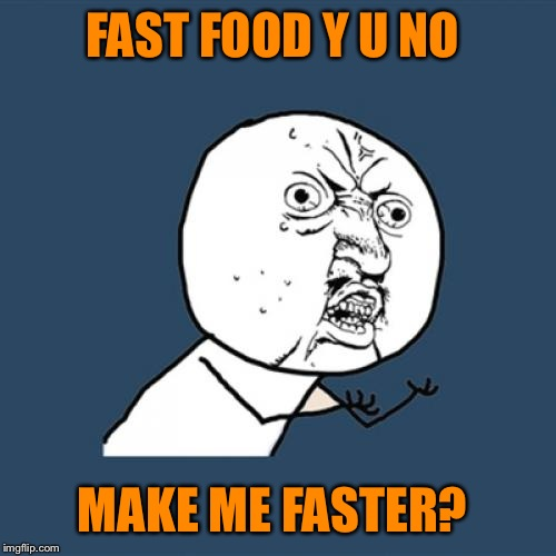 Y U No Meme | FAST FOOD Y U NO MAKE ME FASTER? | image tagged in memes,y u no | made w/ Imgflip meme maker