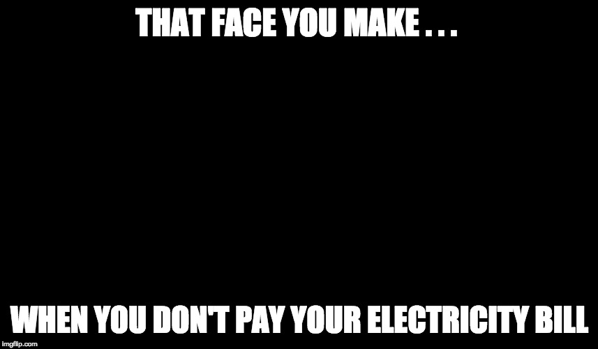 THAT FACE YOU MAKE . . . WHEN YOU DON'T PAY YOUR ELECTRICITY BILL | image tagged in electricity | made w/ Imgflip meme maker