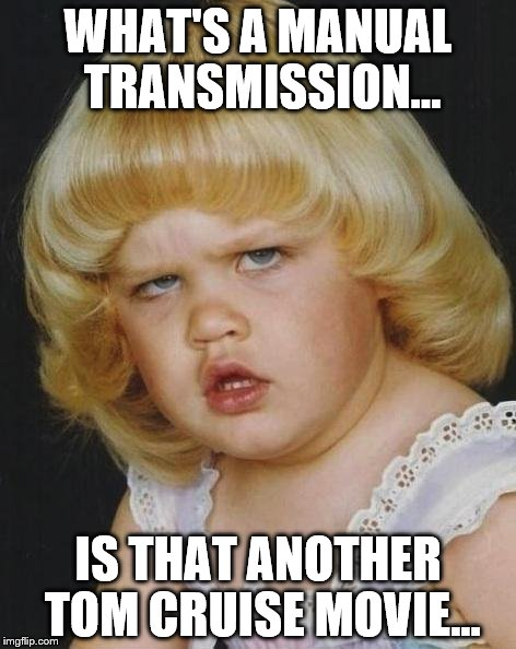 Confused Girl | WHAT'S A MANUAL TRANSMISSION... IS THAT ANOTHER TOM CRUISE MOVIE... | image tagged in confused girl | made w/ Imgflip meme maker