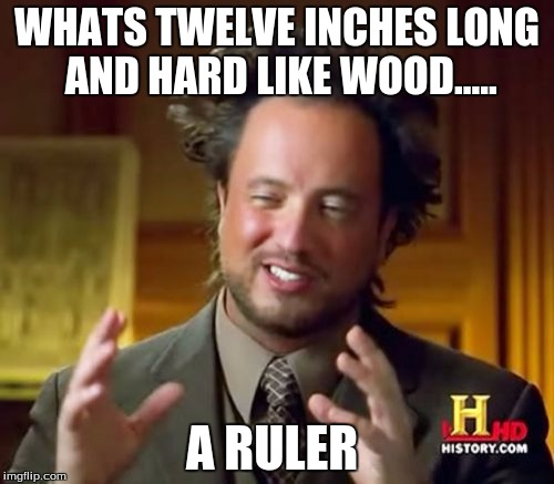 Ancient Aliens Meme | WHATS TWELVE INCHES LONG AND HARD LIKE WOOD..... A RULER | image tagged in memes,ancient aliens | made w/ Imgflip meme maker