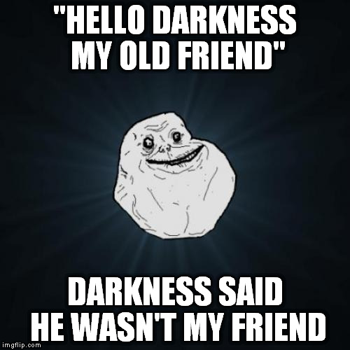 "Forever Alone Meme |  ""HELLO DARKNESS MY OLD FRIEND""; DARKNESS SAID HE WASN'T MY FRIEND 