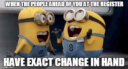 An under-appreciated time-saver for all of us | WHEN THE PEOPLE AHEAD OF YOU AT THE REGISTER HAVE EXACT CHANGE IN HAND | image tagged in memes,excited minions | made w/ Imgflip meme maker