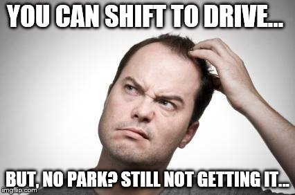 Confused guy | YOU CAN SHIFT TO DRIVE... BUT, NO PARK? STILL NOT GETTING IT... | image tagged in confused guy | made w/ Imgflip meme maker