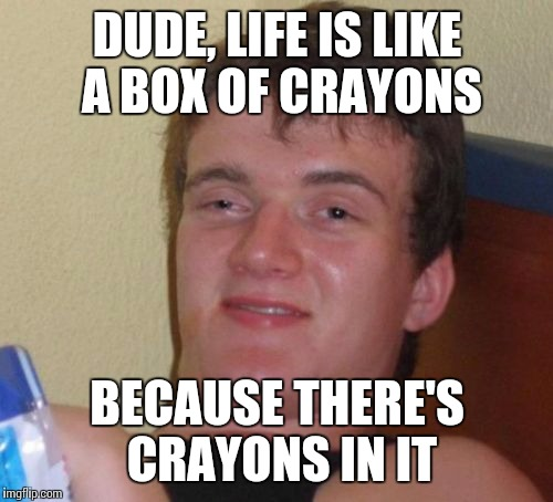10 Guy Meme | DUDE, LIFE IS LIKE A BOX OF CRAYONS BECAUSE THERE'S CRAYONS IN IT | image tagged in memes,10 guy | made w/ Imgflip meme maker