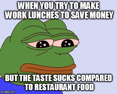 Pepe the Frog |  WHEN YOU TRY TO MAKE WORK LUNCHES TO SAVE MONEY; BUT THE TASTE SUCKS COMPARED TO RESTAURANT FOOD | image tagged in pepe the frog | made w/ Imgflip meme maker