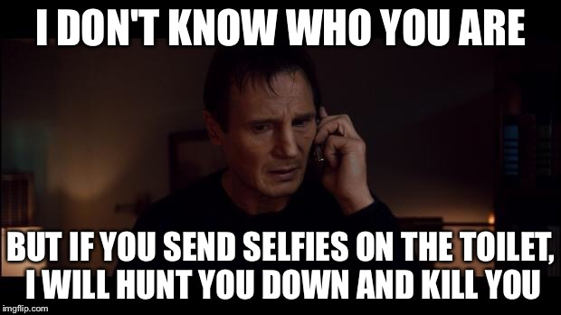I DON'T KNOW WHO YOU ARE BUT IF YOU SEND SELFIES ON THE TOILET, I WILL HUNT YOU DOWN AND KILL YOU | made w/ Imgflip meme maker