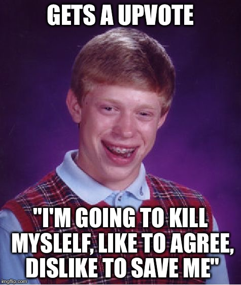 "Bad Luck Brian Meme | GETS A UPVOTE ""I'M GOING TO KILL MYSLELF, LIKE TO AGREE, DISLIKE TO SAVE ME"" 