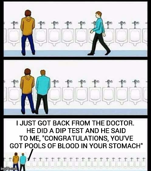 "Urinal Guy (More text room) |  I JUST GOT BACK FROM THE DOCTOR. HE DID A DIP TEST AND HE SAID TO ME, ""CONGRATULATIONS, YOU'VE GOT POOLS OF BLOOD IN YOUR STOMACH""; / 