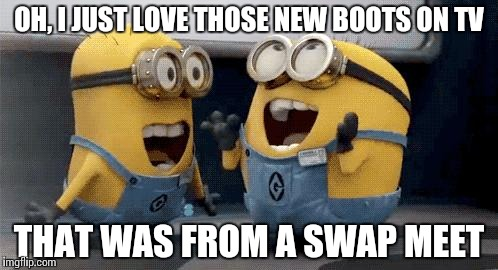 Excited Minions | OH, I JUST LOVE THOSE NEW BOOTS ON TV THAT WAS FROM A SWAP MEET | image tagged in memes,excited minions | made w/ Imgflip meme maker