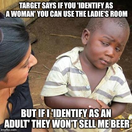 Third World Skeptical Kid Meme | TARGET SAYS IF YOU 'IDENTIFY AS A WOMAN' YOU CAN USE THE LADIE'S ROOM BUT IF I 'IDENTIFY AS AN ADULT' THEY WON'T SELL ME BEER | image tagged in memes,third world skeptical kid | made w/ Imgflip meme maker