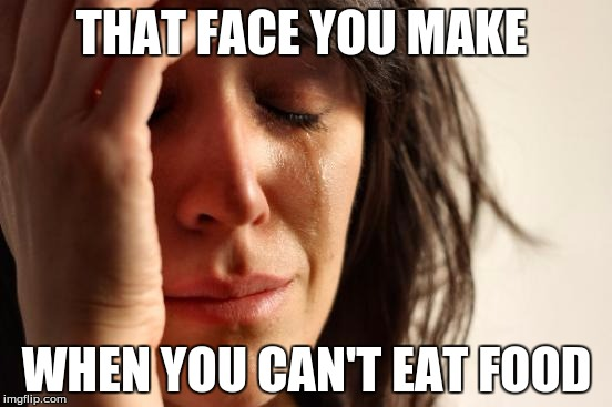 First World Problems Meme |  THAT FACE YOU MAKE; WHEN YOU CAN'T EAT FOOD | image tagged in memes,first world problems | made w/ Imgflip meme maker