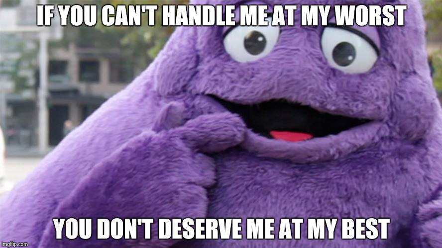 IF YOU CAN'T HANDLE ME AT MY WORST YOU DON'T DESERVE ME AT MY BEST | image tagged in grimace | made w/ Imgflip meme maker