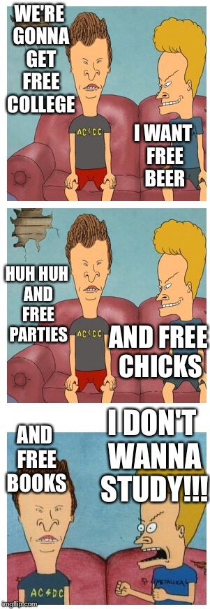 Free college!!! | WE'RE GONNA GET FREE COLLEGE I WANT FREE BEER HUH HUH AND FREE PARTIES AND FREE CHICKS AND FREE BOOKS I DON'T WANNA STUDY!!! | image tagged in frustrated beavis,memes,free college | made w/ Imgflip meme maker