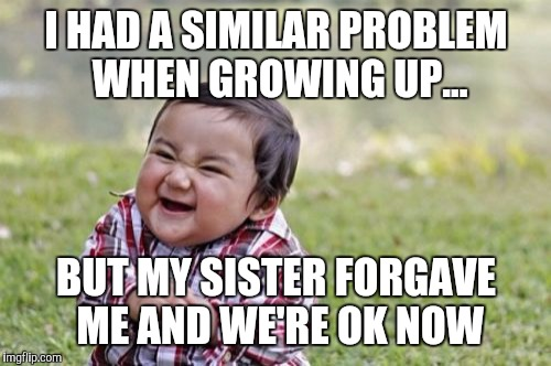 Evil Toddler Meme | I HAD A SIMILAR PROBLEM WHEN GROWING UP... BUT MY SISTER FORGAVE ME AND WE'RE OK NOW | image tagged in memes,evil toddler | made w/ Imgflip meme maker