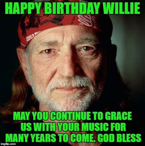 Willie Nelson  | HAPPY BIRTHDAY WILLIE MAY YOU CONTINUE TO GRACE US WITH YOUR MUSIC FOR MANY YEARS TO COME. GOD BLESS | image tagged in willie nelson | made w/ Imgflip meme maker