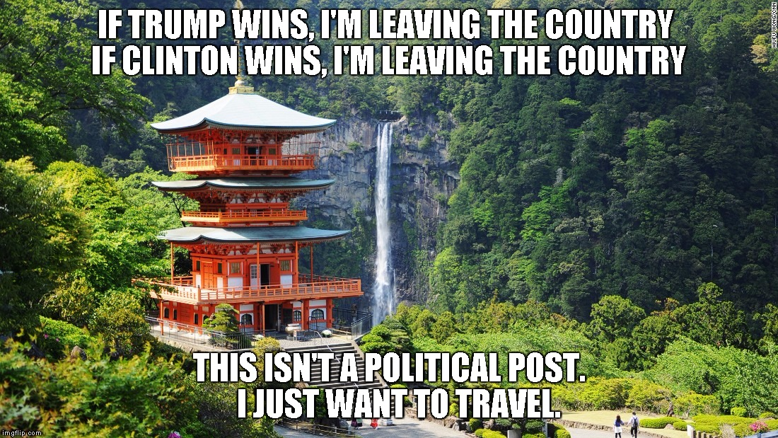 IF TRUMP WINS, I'M LEAVING THE COUNTRY  IF CLINTON WINS, I'M LEAVING THE COUNTRY THIS ISN'T A POLITICAL POST.   I JUST WANT TO TRAVEL. | image tagged in AdviceAnimals | made w/ Imgflip meme maker