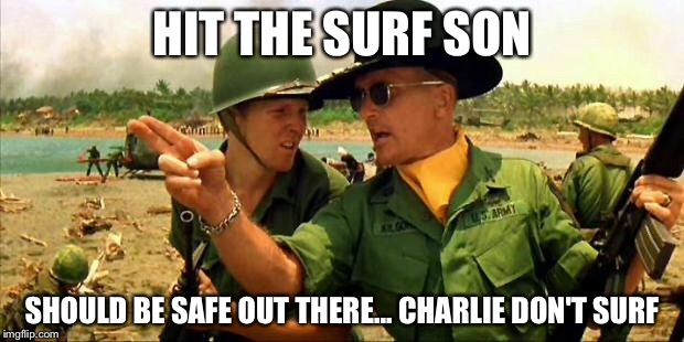 Charlie don't surf! | HIT THE SURF SON SHOULD BE SAFE OUT THERE... CHARLIE DON'T SURF | image tagged in charlie don't surf | made w/ Imgflip meme maker