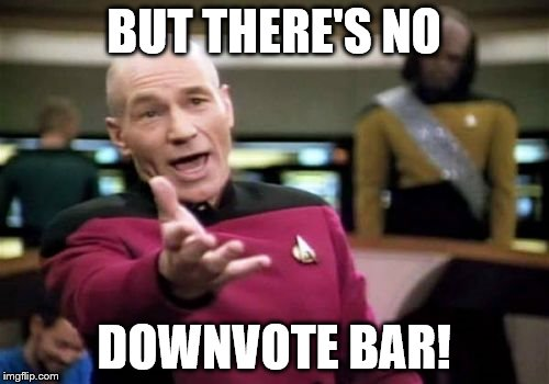 Picard Wtf Meme | BUT THERE'S NO DOWNVOTE BAR! | image tagged in memes,picard wtf | made w/ Imgflip meme maker