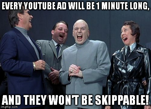 Evil incarnate. | EVERY YOUTUBE AD WILL BE 1 MINUTE LONG, AND THEY WON'T BE SKIPPABLE! | image tagged in memes,laughing villains | made w/ Imgflip meme maker
