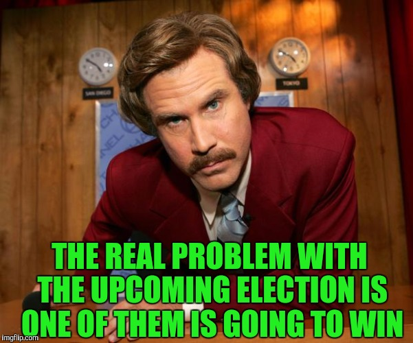 Ron Burgundy | THE REAL PROBLEM WITH THE UPCOMING ELECTION IS ONE OF THEM IS GOING TO WIN | image tagged in ron burgundy | made w/ Imgflip meme maker