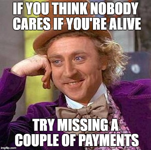 Creepy Condescending Wonka Meme | IF YOU THINK NOBODY CARES IF YOU'RE ALIVE TRY MISSING A COUPLE OF PAYMENTS | image tagged in memes,creepy condescending wonka | made w/ Imgflip meme maker