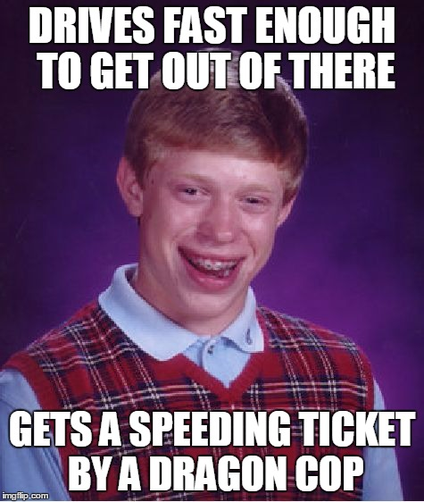 Bad Luck Brian Meme | DRIVES FAST ENOUGH TO GET OUT OF THERE GETS A SPEEDING TICKET BY A DRAGON COP | image tagged in memes,bad luck brian | made w/ Imgflip meme maker