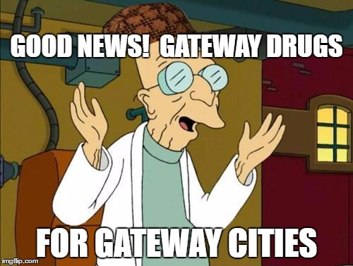 HAVING IT BOTH WAYS | GOOD NEWS!  GATEWAY DRUGS FOR GATEWAY CITIES | image tagged in good news everyone,scumbag,legalize weed | made w/ Imgflip meme maker