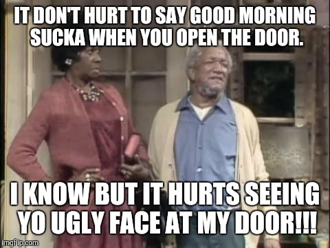 IT DON'T HURT TO SAY GOOD MORNING SUCKA WHEN YOU OPEN THE DOOR. I KNOW BUT IT HURTS SEEING YO UGLY FACE AT MY DOOR!!! | image tagged in fred sanford | made w/ Imgflip meme maker