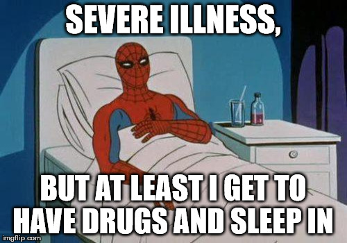 SEVERE ILLNESS, BUT AT LEAST I GET TO HAVE DRUGS AND SLEEP IN | made w/ Imgflip meme maker